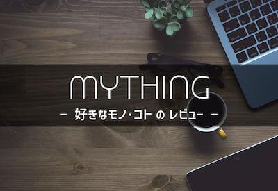 MYTHING|好きなモノ・コトのレビュー